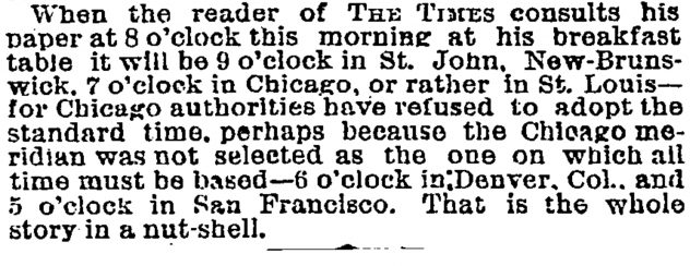When the reader of The Times consults his paper at 8 o'clock this morning at his breakfast table it will be 9 o'clock in St. John, New- Brunswick, 7 o'clock in Chicago, or rather in St. Louis—for Chicago authorities have refused to adopt the standard time, perhaps because the Chicago meridian was not selected as the one on which all time must be based—6 o'clock in Denver, Col., and 5 o'clock in San Francisco. That is the whole story in a nut-shell.